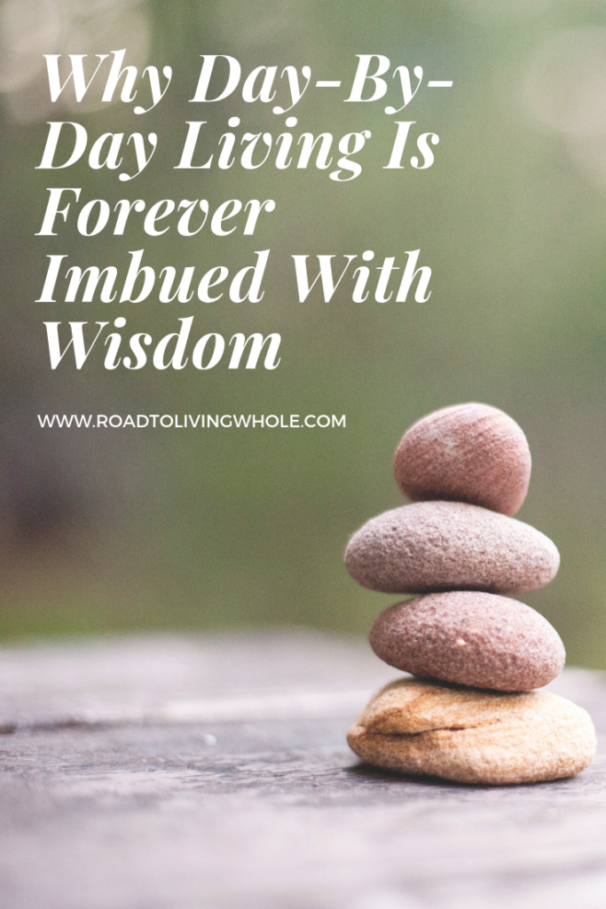 Why Day-By-Day Living Is Forever Imbued With Wisdom