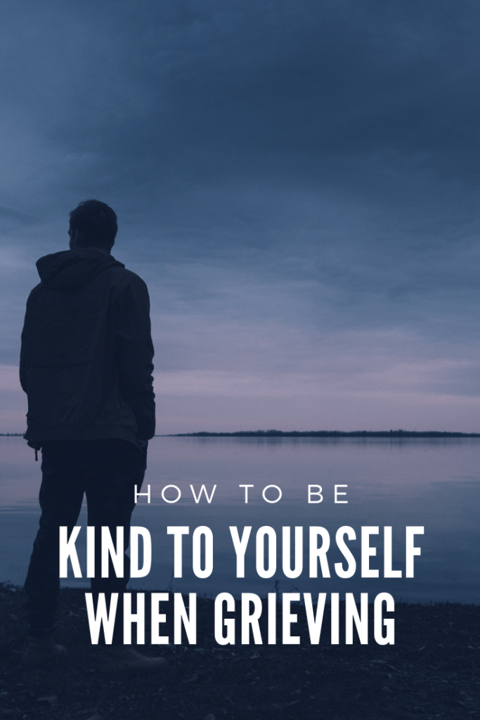 How to be Kind to Yourself When Grieving