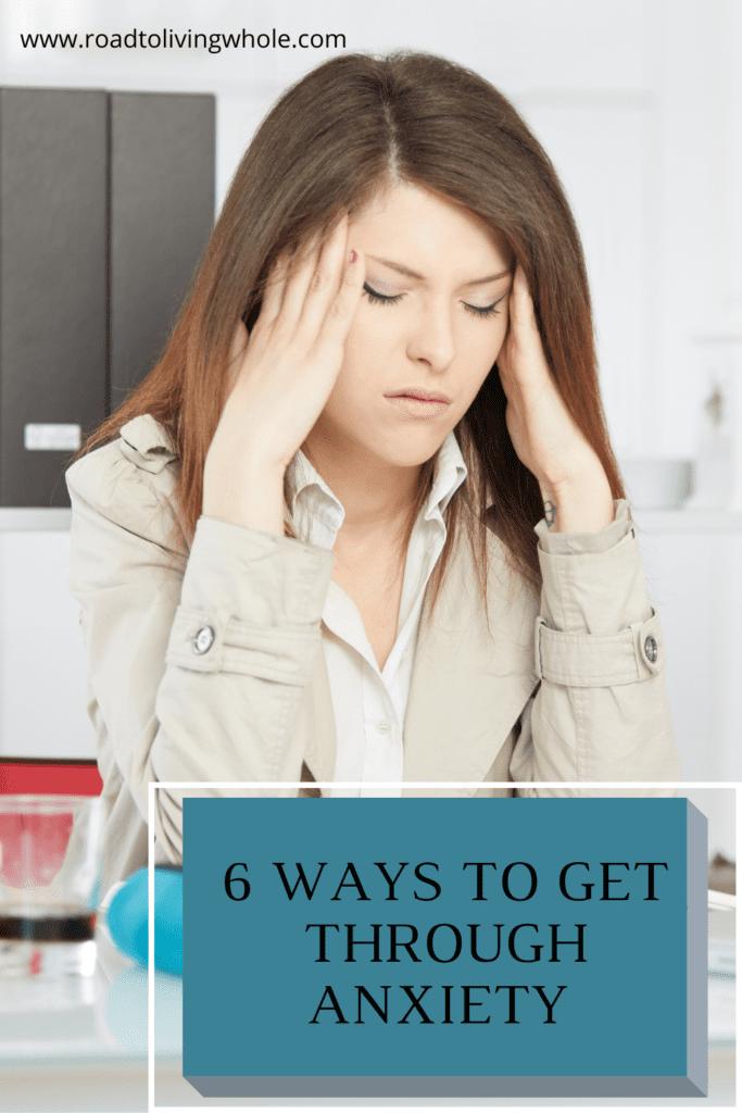 6 WAYS TO GET THROUGH ANXIETY